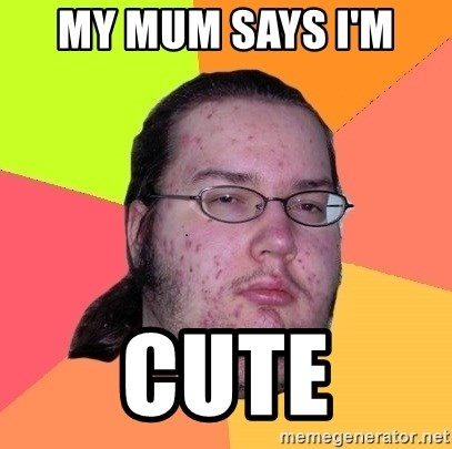 Butthurt Dweller - MY MUM SAYS I'M  CUTE