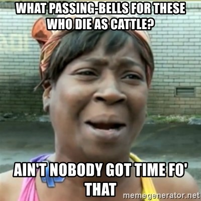 Ain't Nobody got time fo that - What passing-bells for these who die as cattle? Ain't nobody got time fo' that