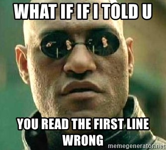 What if I told you / Matrix Morpheus - WHAT IF IF I TOLD U  YOU READ THE FIRST LINE WRONG