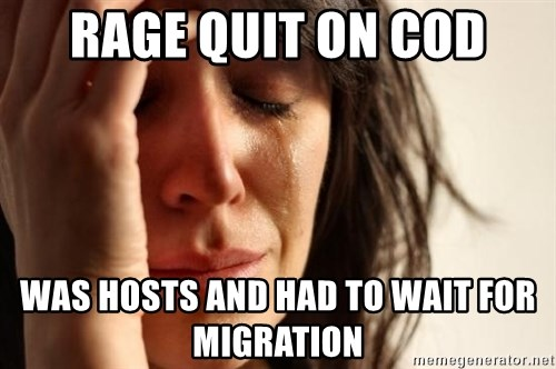 First World Problems - RAGE QUIT ON COD WAS HOSTS AND HAD TO WAIT FOR MIGRATION