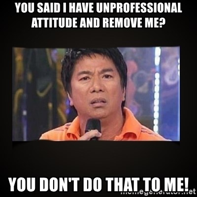 Willie Revillame me - you said i have unprofessional attitude and remove me? you don't do that to me!