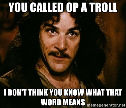 Inigo Montoya - you called op a troll I don't think you know what that word means