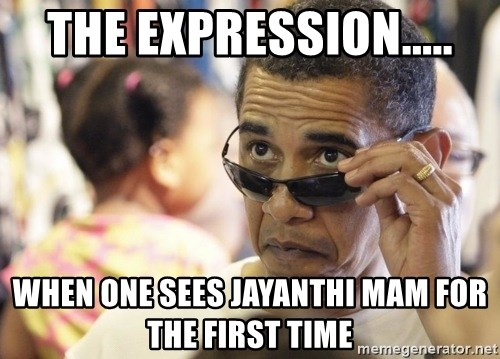Obamawtf - the expression..... when one sees jayanthi mam for the first time