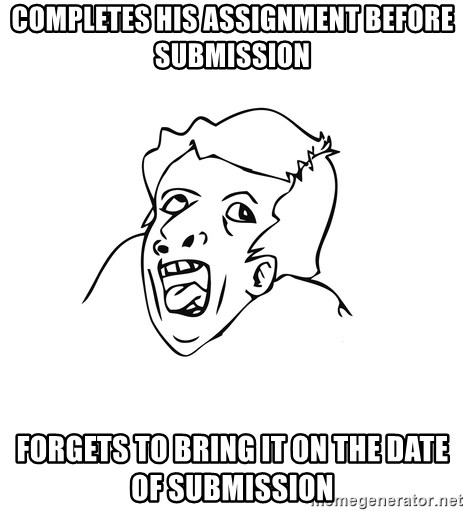 genius rage meme - COMPLETES HIS ASSIGNMENT BEFORE SUBMISSION FORGETS TO BRING IT ON THE DATE OF SUBMISSION