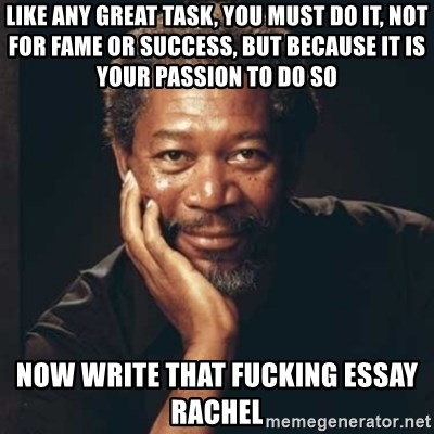 Morgan Freeman - like any great task, you must do it, not for fame or success, but because it is your passion to do so now write that fucking essay rachel