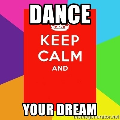 Keep calm and - DANCE  YOUR DREAM