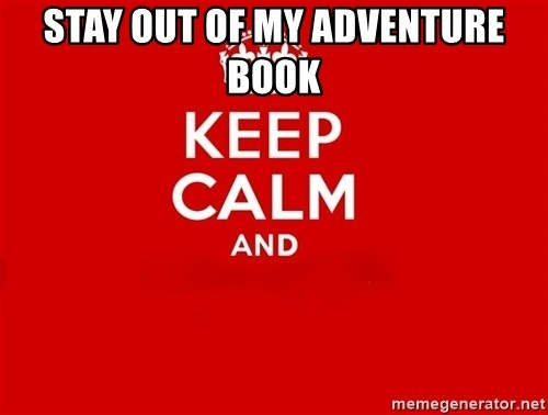 Keep Calm 2 - STAY OUT OF MY ADVENTURE BOOK