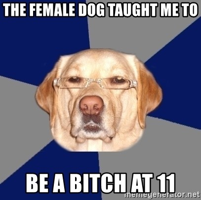 Racist Dog - THE FEMALE DOG TAUGHT ME TO BE A BITCH AT 11