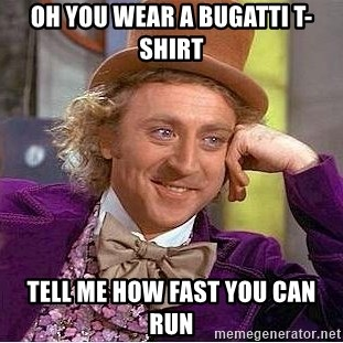 Willy Wonka - oh you wear a bugatti t-shirt tell me how fast you can run