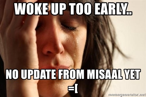 First World Problems - Woke up too early.. No update from misaal yet =[
