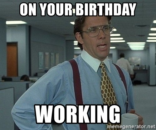 Office Space That Would Be Great - ON YOUR BIRTHDAY wORKING