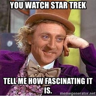 Willy Wonka - you watch star trek tell me how fascinating it is.