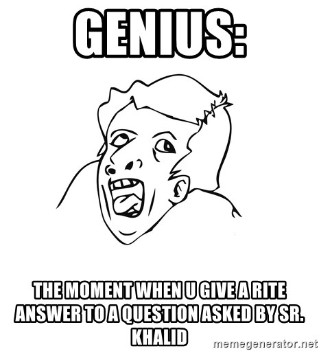 genius rage meme - genius: the moment when u give a rite answer to a question asked by Sr. khalid