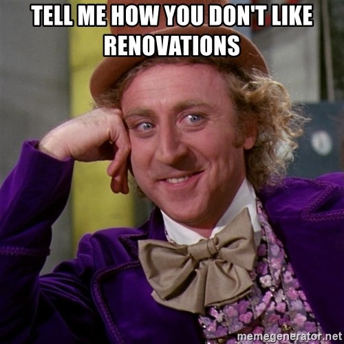 Willy Wonka - tell me how you don't like renovations