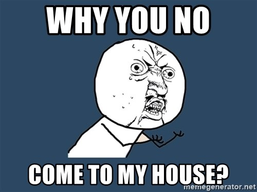 Y U No - why you no  come to my house?