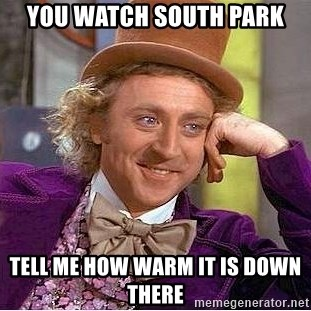Willy Wonka - you watch south park tell me how warm it is down there