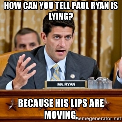 Paul Ryan Meme  - How can you tell Paul Ryan is lying? Because his lips are moving.