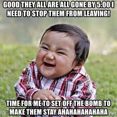 evil toddler kid2 - good they all are all gone by 5:00 i need to stop them from leaving! time for me to set off the bomb to make them stay ahahahahahaha