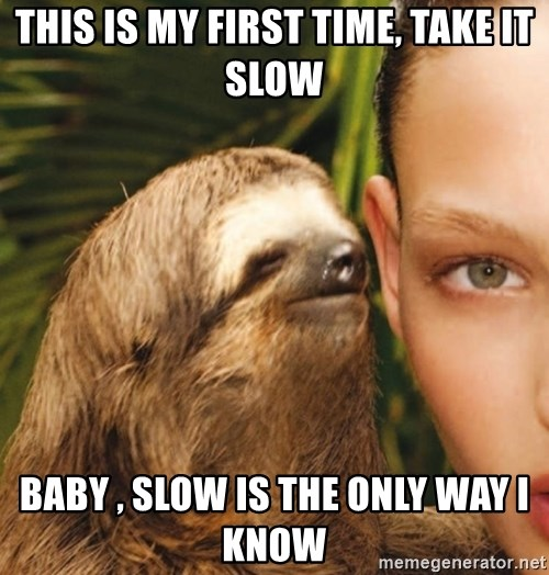 The Rape Sloth - THIS IS MY FIRST TIME, TAKE IT SLOW BABY , SLOW IS THE ONLY WAY I KNOW