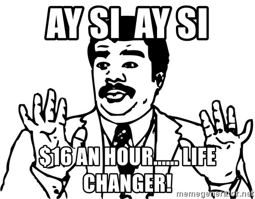 Woah watch out we got a badass over here - Ay si  ay si $16 an hour...... life changer!
