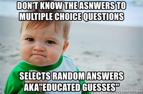 fist pump baby - Don't know the asnwers to multiple choice questions selects random answers  AKA''educated guesses''