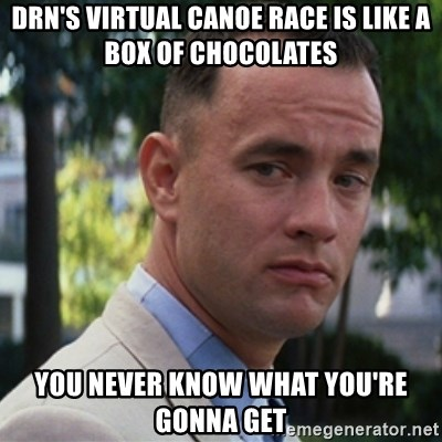 forrest gump - DRN's Virtual Canoe race is like a box of chocolates You never know what you're gonna get
