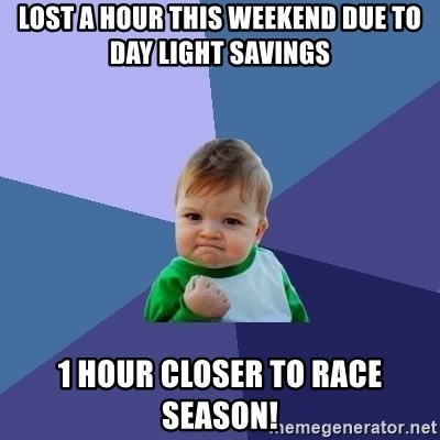 Success Kid - Lost a hour this weekend due to day light savings 1 hour closer to race season!