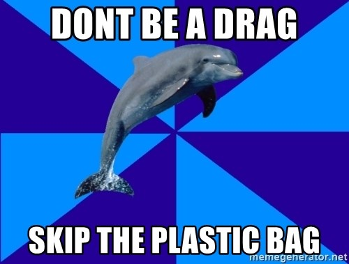 Drama Dolphin - dont be a drag skip the plastic bag