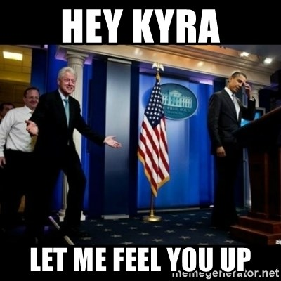 Inappropriate Timing Bill Clinton - hey kyra let me feel you up