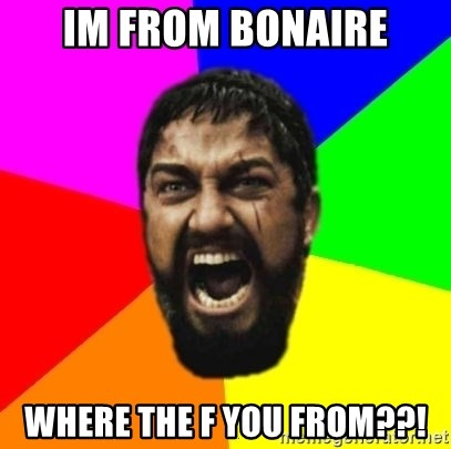 sparta - im from bonaire where the f you from??!