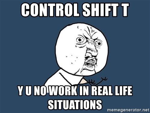 Y U No - Control Shift T y u no work in real life situations