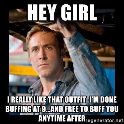 Confused Ryan Gosling - HEY GIRL I really like that outfit- I'm done buffing at 9...and free to buff you anytime after