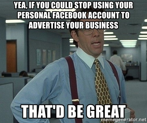 Office Space That Would Be Great - Yea, if you could stop using your personal Facebook account to advertise your business That'd be great