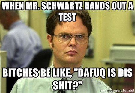 """Dwight Schrute - When mr. schwartz hands out a test bitches be like, """"dafuq is dis shit?"""""""