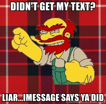 Angry Scotsman - Didn't get my text? Liar...iMessage says ya did