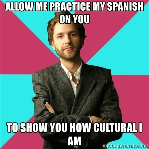 Privilege Denying Dude - Allow me practice my spanish on you to show you how cultural I am