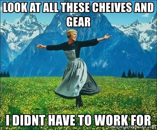 Look at all the things - LOOK AT ALL THESE CHEIVES AND GEAR I DIDNT HAVE TO WORK FOR