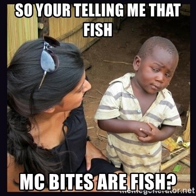 Skeptical third-world kid - SO YOUR TELLING ME THAT FISH  MC BITES ARE FISH?
