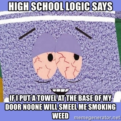 Towelie - High school logic says if i put a towel at the base of my door noone will smeel me smoking weed