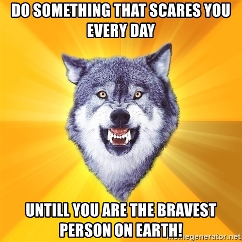 Courage Wolf - Do something that scares you every DAY untill you are the bravest person on earth!