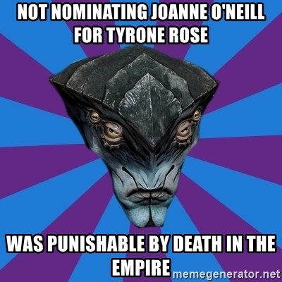 Javik the Prothean - not nominating joanne o'neill for tyrone rose was punishable by death in the empire