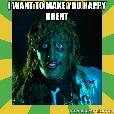 Old Greg - I want to make you happy Brent