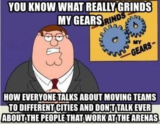 Grinds My Gears Peter Griffin - you know what really grinds my gears how everyone talks about moving teams to different cities and don't talk ever about the people that work at the arenas