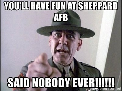Military logic - you'll have fun at Sheppard AFB SAID NOBODY EVER!!!!!!