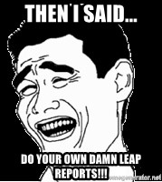 Laughing - THEN I SAID... DO YOUR OWN DAMN LEAP REPORTS!!!