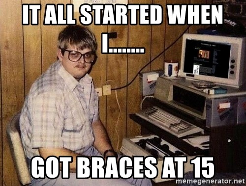 Nerd - IT ALL STARTED WHEN I........ GOT BRACES AT 15
