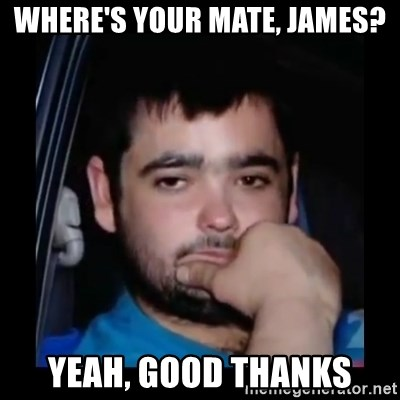 just waiting for a mate - WHERE'S YOUR MATE, JAMES? YEAH, GOOD THANKS