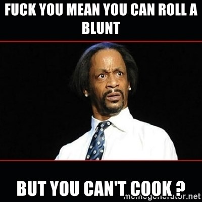 katt williams shocked - fuck you mean you can roll a blunt  but you can't cook ?