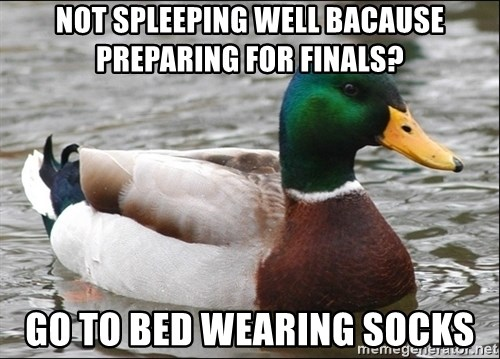 Actual Advice Mallard 1 - Not spleeping well bacause preparing for finals? Go to bed wearing socks