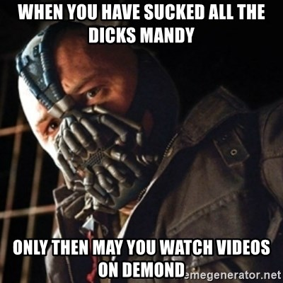 Only then you have my permission to die - when you have sucked all the dicks mandy only then may you watch videos on demond